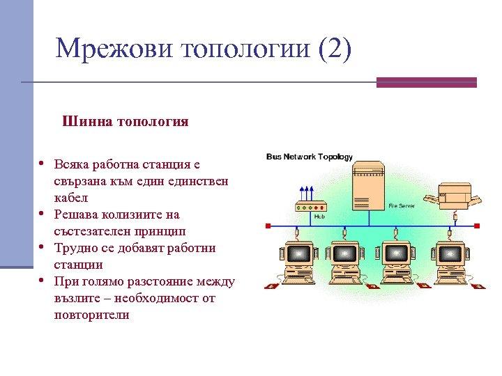 Мрежови топологии (2) Шинна топология • Всяка работна станция е свързана към единствен кабел