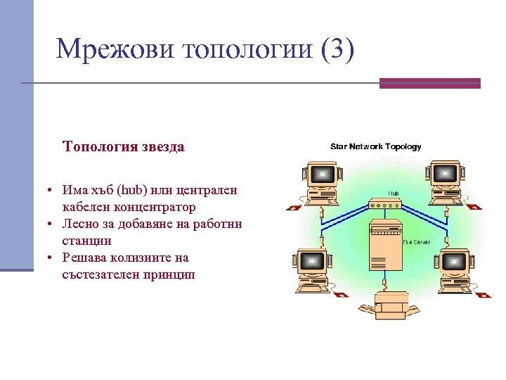 Мрежови топологии (3) Топология звезда • Има хъб (hub) или централен кабелен концентратор •