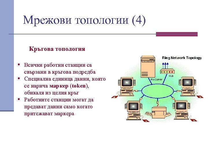 Мрежови топологии (4) Кръгова топология • Всички работни станции са свързани в кръгова подредба