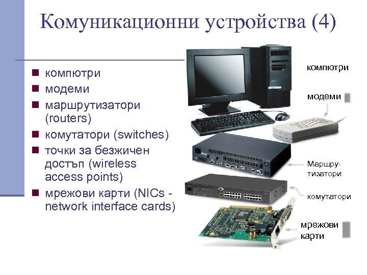 Комуникационни устройства (4) n компютри n модеми n маршрутизатори (routers) n комутатори (switches) n