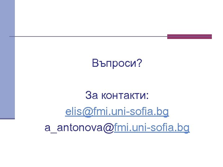 Въпроси? За контакти: elis@fmi. uni sofia. bg a_antonova@fmi. uni sofia. bg