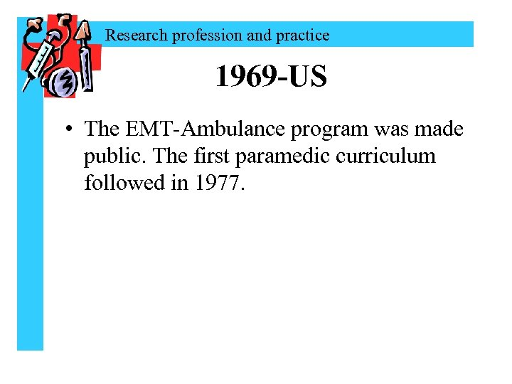 Research profession and practice 1969 -US • The EMT-Ambulance program was made public. The