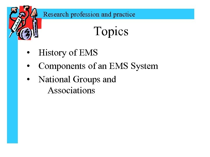 Research profession and practice Topics • History of EMS • Components of an EMS