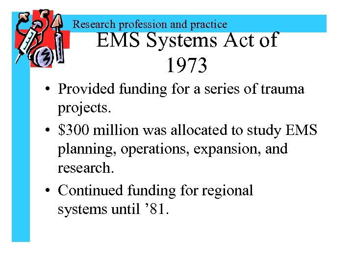 Research profession and practice EMS Systems Act of 1973 • Provided funding for a