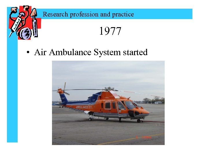 Research profession and practice 1977 • Air Ambulance System started