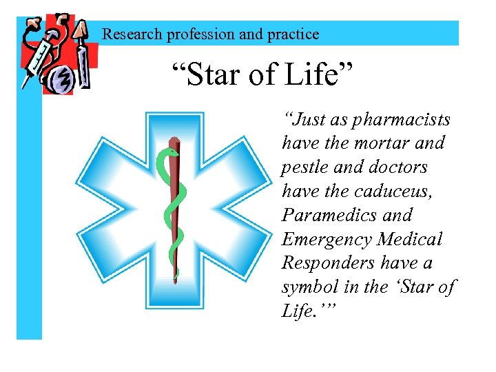 """Research profession and practice """"Star of Life"""" """"Just as pharmacists have the mortar and"""