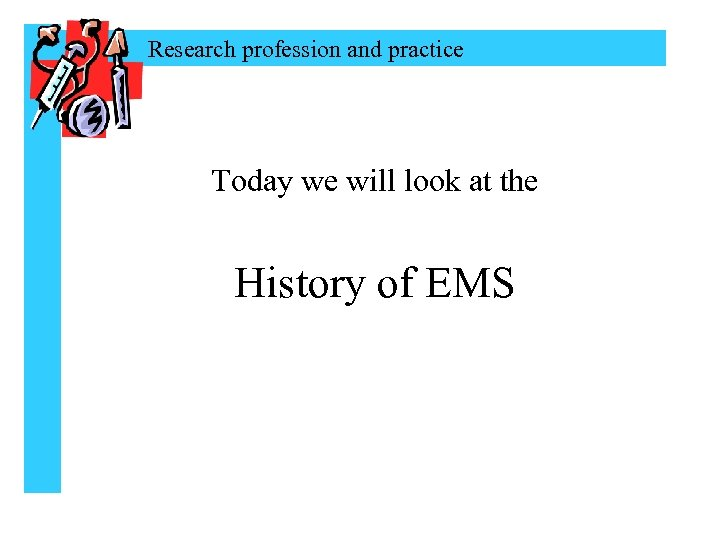 Research profession and practice Today we will look at the History of EMS