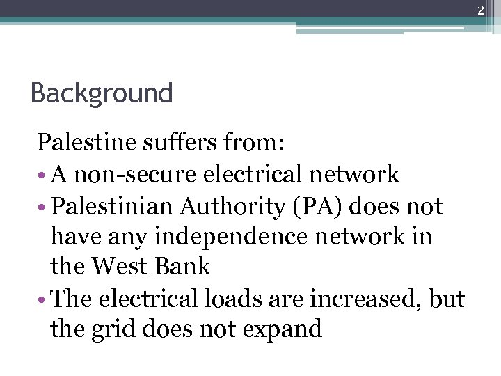 2 Background Palestine suffers from: • A non-secure electrical network • Palestinian Authority (PA)