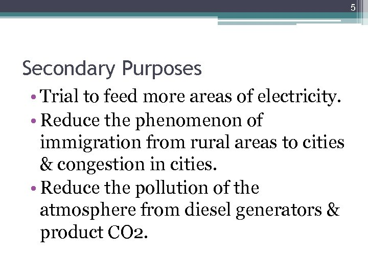 5 Secondary Purposes • Trial to feed more areas of electricity. • Reduce the