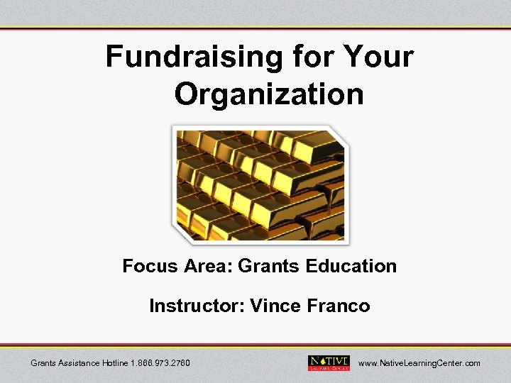 Fundraising for Your Organization Focus Area: Grants Education Instructor: Vince Franco Grants Assistance Hotline