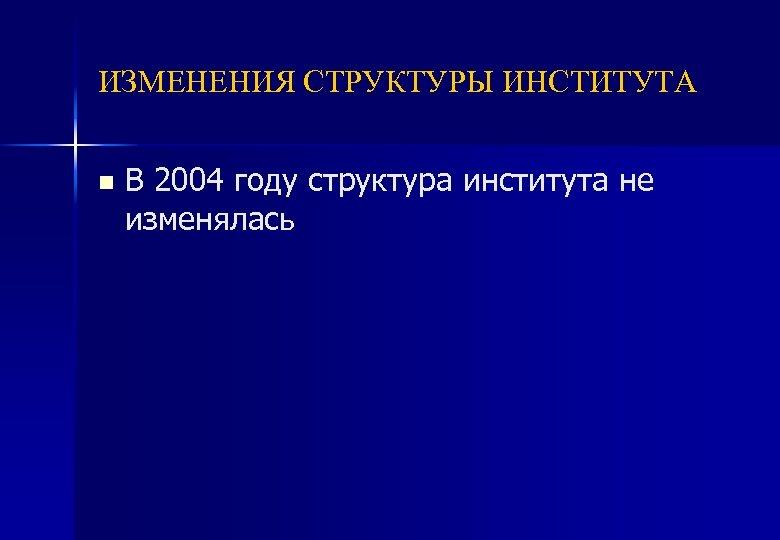 ИЗМЕНЕНИЯ СТРУКТУРЫ ИНСТИТУТА n В 2004 году структура института не изменялась