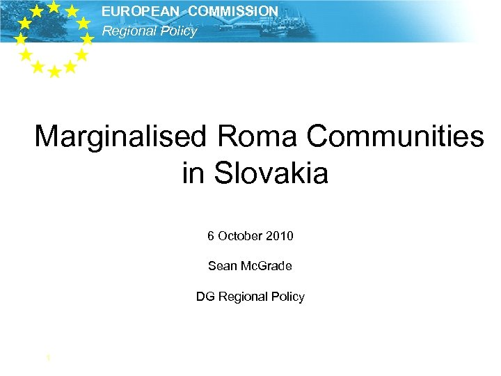 EUROPEAN COMMISSION Regional Policy Marginalised Roma Communities in Slovakia 6 October 2010 Sean Mc.