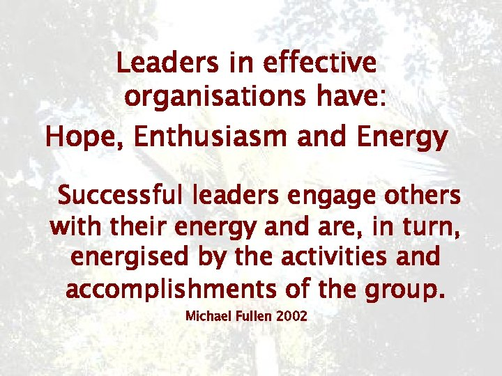 Leaders in effective organisations have: Hope, Enthusiasm and Energy Successful leaders engage others with
