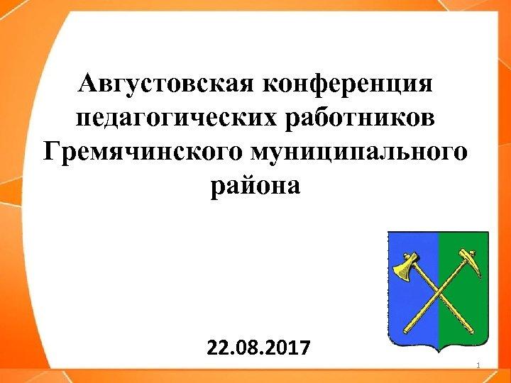 Августовская конференция педагогических работников Гремячинского муниципального района 22. 08. 2017 1