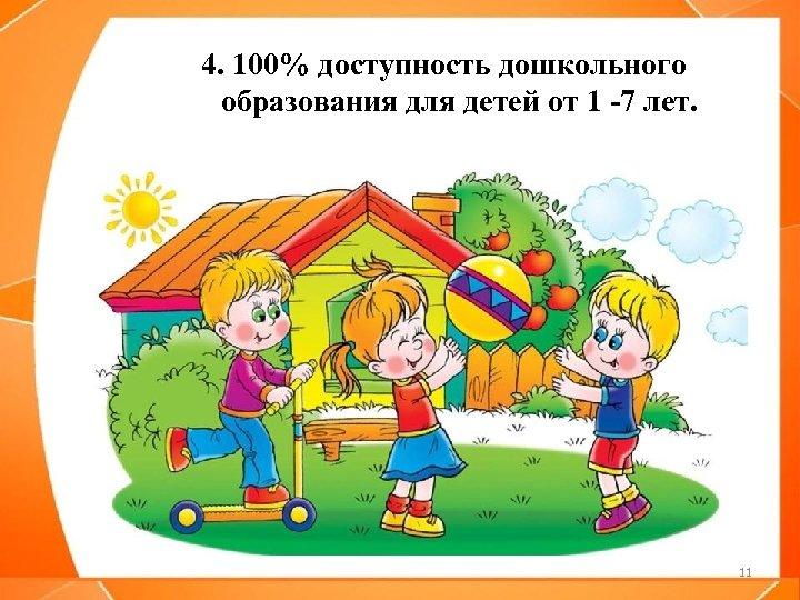4. 100% доступность дошкольного образования для детей от 1 -7 лет. 11
