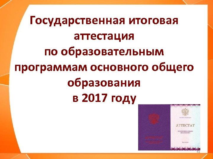 Государственная итоговая аттестация по образовательным программам основного общего образования в 2017 году 41