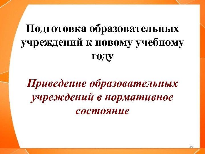 Подготовка образовательных учреждений к новому учебному году Приведение образовательных учреждений в нормативное состояние 48