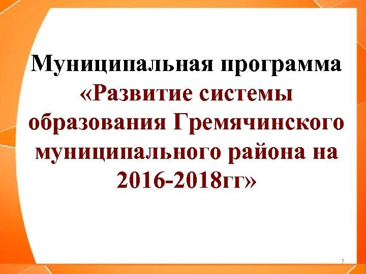 Муниципальная программа «Развитие системы образования Гремячинского муниципального района на 2016 -2018 гг» 7