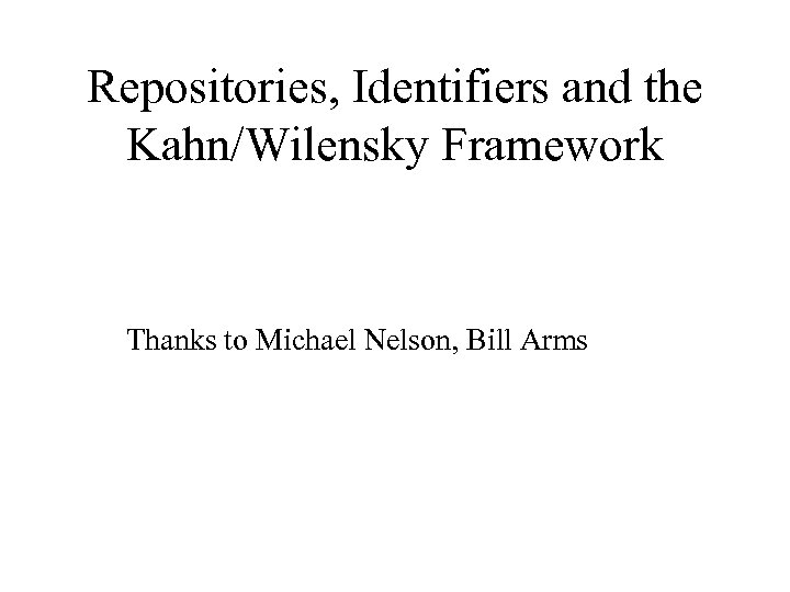 Repositories, Identifiers and the Kahn/Wilensky Framework Thanks to Michael Nelson, Bill Arms