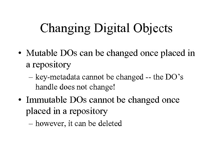 Changing Digital Objects • Mutable DOs can be changed once placed in a repository