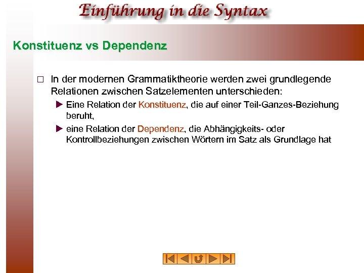 Konstituenz vs Dependenz ¨ In der modernen Grammatiktheorie werden zwei grundlegende Relationen zwischen Satzelementen