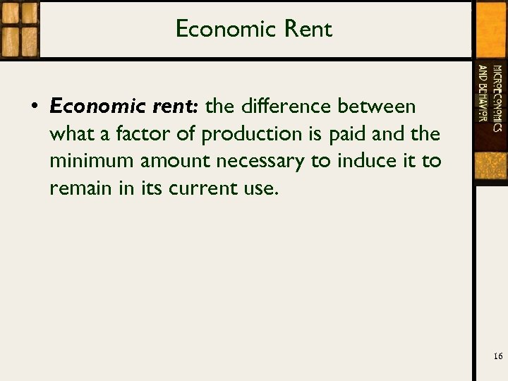 Economic Rent • Economic rent: the difference between what a factor of production is