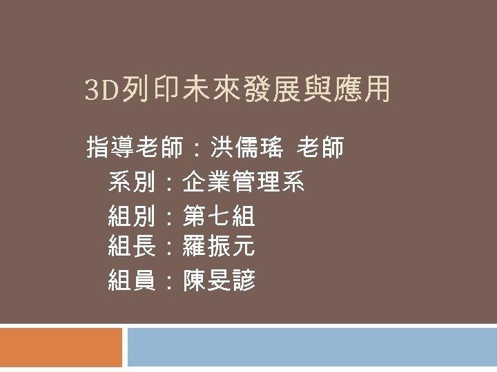 3 D列印未來發展與應用 指導老師:洪儒瑤 老師 系別:企業管理系 組別:第七組 組長:羅振元 組員:陳旻諺