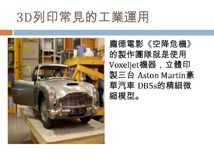 3 D列印常見的 業運用 龐德電影《空降危機》 的製作團隊就是使用 Voxeljet機器,立體印 製三台 Aston Martin豪 華汽車 DB 5 s的精細微 縮模型。