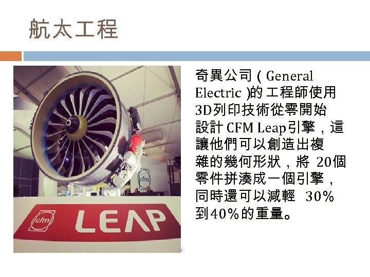 航太 程 奇異公司(General Electric) 程師使用 的 3 D列印技術從零開始 設計 CFM Leap引擎,這 讓他們可以創造出複 雜的幾何形狀,將 20個