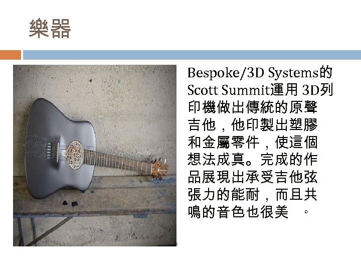 樂器 Bespoke/3 D Systems的 Scott Summit運用 3 D列 印機做出傳統的原聲 吉他,他印製出塑膠 和金屬零件,使這個 想法成真。完成的作 品展現出承受吉他弦 張力的能耐,而且共
