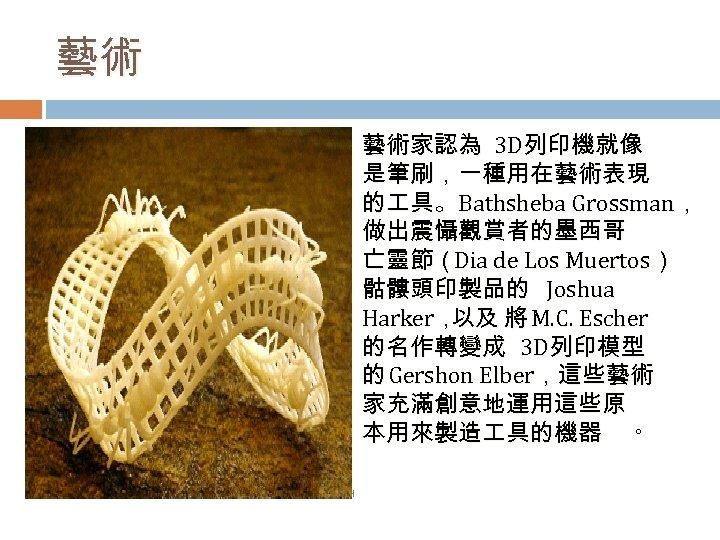 藝術 藝術家認為 3 D列印機就像 是筆刷,一種用在藝術表現 的 具。 Bathsheba Grossman, 做出震懾觀賞者的墨西哥 亡靈節(Dia de Los Muertos)