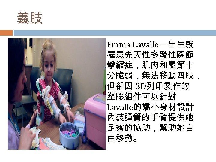 義肢 Emma Lavalle一出生就 罹患先天性多發性關節 攣縮症,肌肉和關節十 分脆弱,無法移動四肢, 但卻因 3 D列印製作的 塑膠組件可以針對 Lavalle的嬌小身材設計 內裝彈簧的手臂提供她 足夠的協助,幫助她自 由移動。