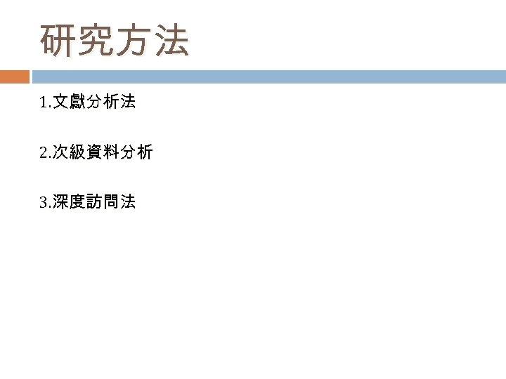 研究方法 1. 文獻分析法 2. 次級資料分析 3. 深度訪問法