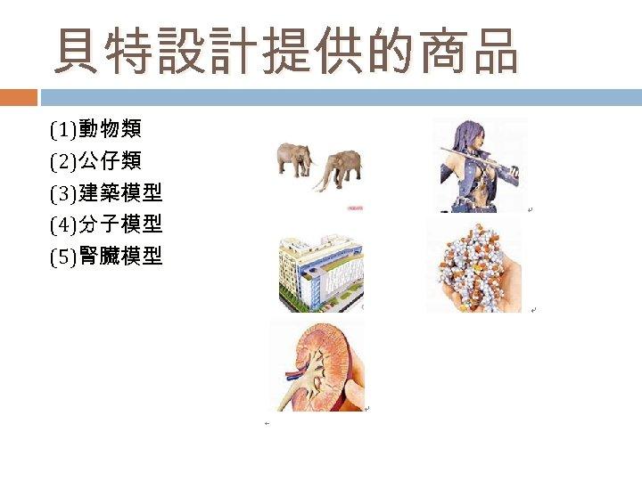 貝特設計提供的商品 (1)動物類 (2)公仔類 (3)建築模型 (4)分子模型 (5)腎臟模型