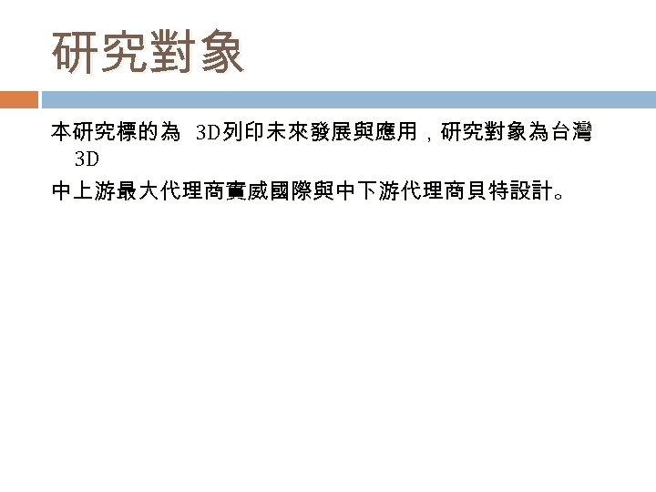 研究對象 本研究標的為 3 D列印未來發展與應用,研究對象為台灣 3 D 中上游最大代理商實威國際與中下游代理商貝特設計。