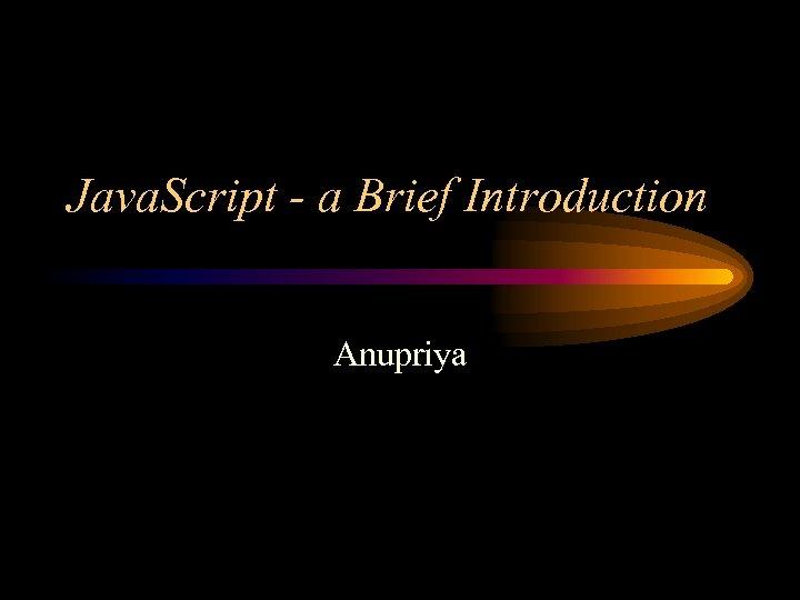 Java. Script - a Brief Introduction Anupriya