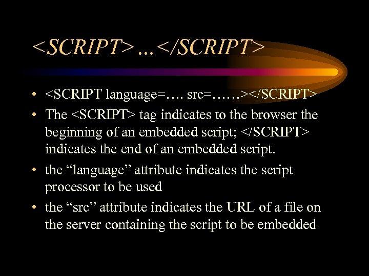 <SCRIPT>…</SCRIPT> • <SCRIPT language=…. src=……></SCRIPT> • The <SCRIPT> tag indicates to the browser the