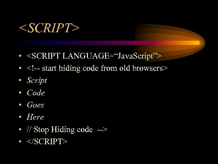 "<SCRIPT> • • <SCRIPT LANGUAGE=""Java. Script""> <!-- start hiding code from old browsers> Script"