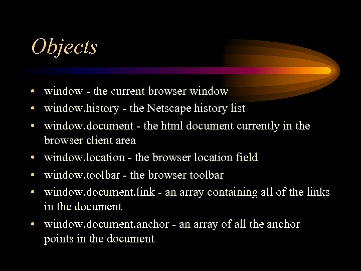 Objects • window - the current browser window • window. history - the Netscape