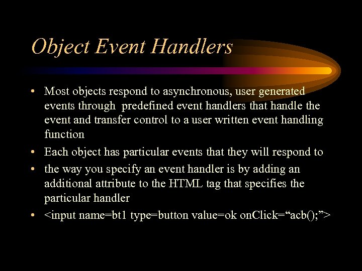 Object Event Handlers • Most objects respond to asynchronous, user generated events through predefined