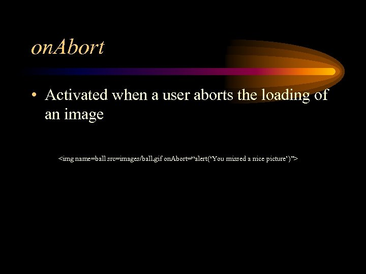 on. Abort • Activated when a user aborts the loading of an image <img