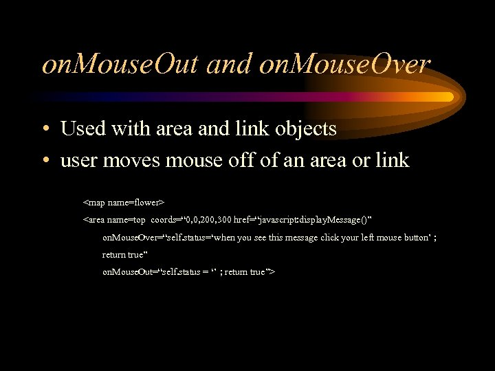 on. Mouse. Out and on. Mouse. Over • Used with area and link objects
