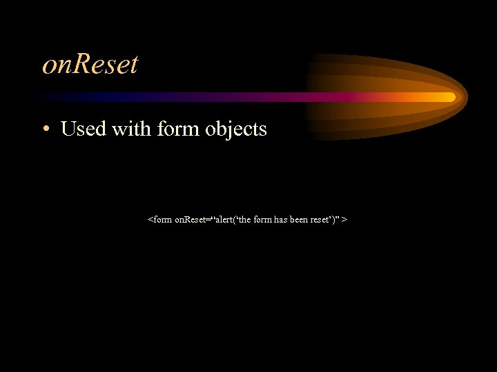 "on. Reset • Used with form objects <form on. Reset=""alert('the form has been reset')"""