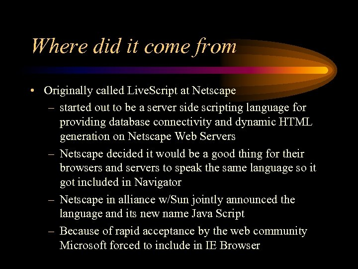 Where did it come from • Originally called Live. Script at Netscape – started