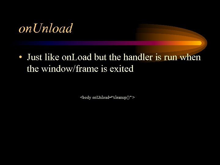 on. Unload • Just like on. Load but the handler is run when the