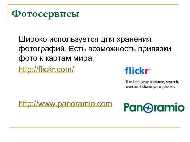 Фотосервисы Широко используется для хранения фотографий. Есть возможность привязки фото к картам мира. http: