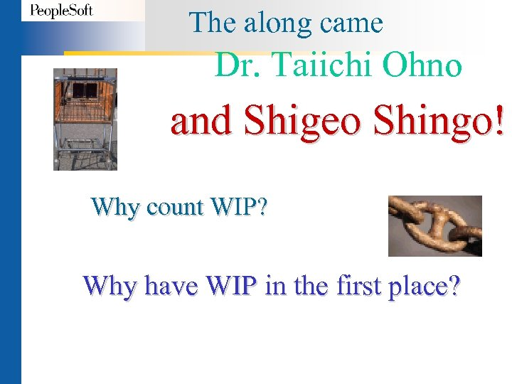 The along came Dr. Taiichi Ohno and Shigeo Shingo! Why count WIP? Why have