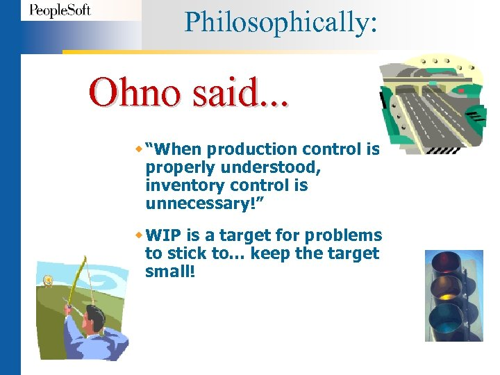 """Philosophically: Ohno said. . . w """"When production control is properly understood, inventory control"""