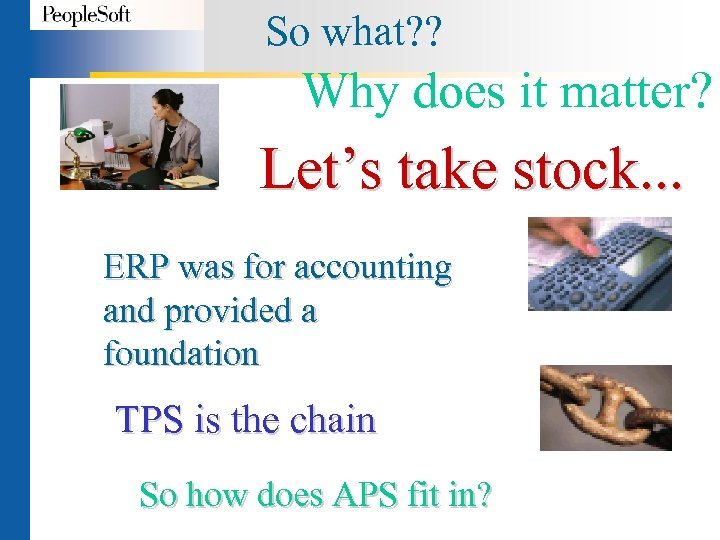 So what? ? Why does it matter? Let's take stock. . . ERP was