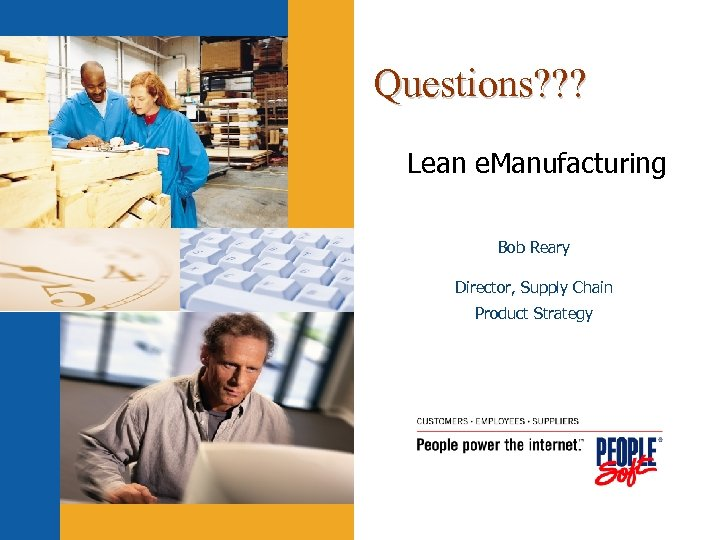 Questions? ? ? Lean e. Manufacturing Bob Reary Director, Supply Chain Product Strategy